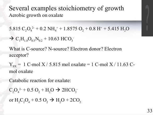33  Several examples stoichiometry of growth  Aerobic growth on oxalate  5.815 CO2- + 0.2 NH24  4  + + 1.8575 O2 + 0.8 H+ ...