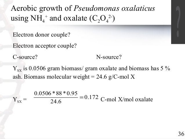 36  Aerobic growth of Pseudomonas oxalaticus  using NH+ and oxalate (CO2-)  4  24  Electron donor couple?  Electron accept...