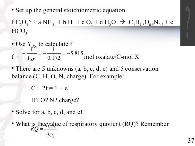 37  • Set up the general stoichiometric equation  f CO2- + a NH24  4  + + b H+ + c O2 + d H2O  C1H1.8O0.5N0.2 + e  HCO3  ...