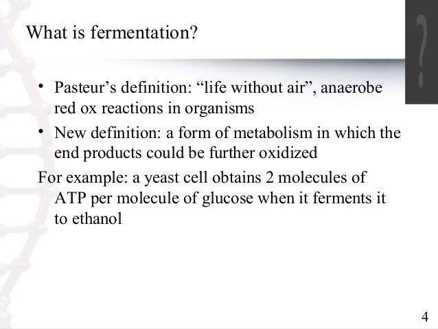 """4  What is fermentation?  • Pasteur's definition: """"life without air"""", anaerobe  red ox reactions in organisms  • New defin..."""