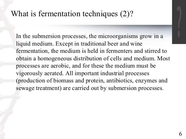 6  What is fermentation techniques (2)?  In the submersion processes, the microorganisms grow in a  liquid medium. Except ...