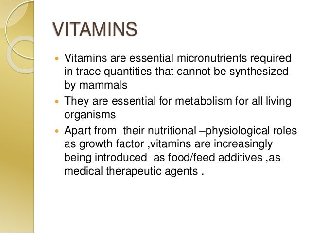 VITAMINS  Vitamins are essential micronutrients required in trace quantities that cannot be synthesized by mammals  They...