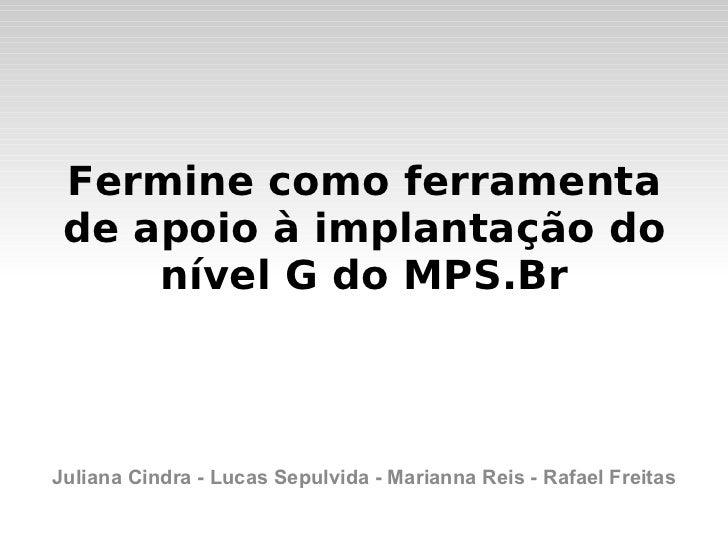 <ul>Fermine como ferramenta de apoio à implantação do nível G do MPS.Br </ul><ul>Juliana Cindra - Lucas Sepulvida - Marian...