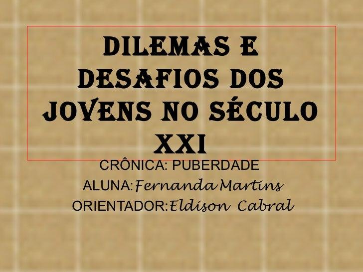 Dilemas e  Desafios Dosjovens no século      XXi    CRÔNICA: PUBERDADE  ALUNA:Fernanda Martins ORIENTADOR:Eldison Cabral