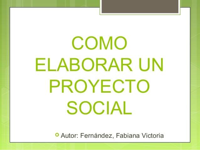 COMO ELABORAR UN PROYECTO SOCIAL  Autor: Fernández, Fabiana Victoria