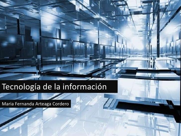Tecnología de la    informaciónTecnología de la informaciónMaria Fernanda Arteaga Cordero