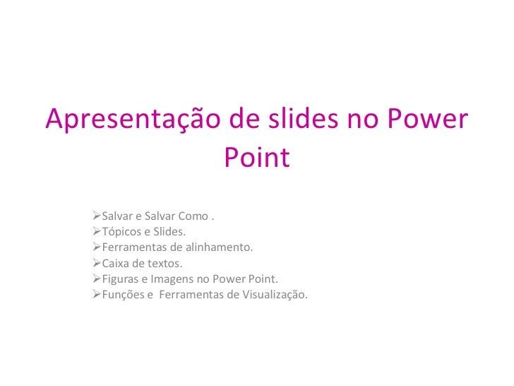Apresentação de slides no Power Point <ul><li>Salvar e Salvar Como . </li></ul><ul><li>Tópicos e Slides. </li></ul><ul><li...
