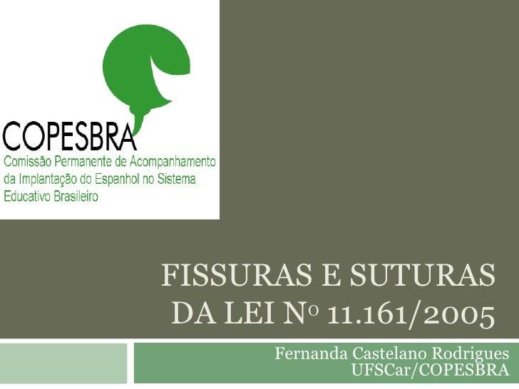 FISSURAS E SUTURAS DA LEI N O  11.161/2005 Fernanda Castelano Rodrigues UFSCar/COPESBRA