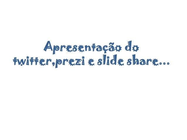 Apresentação do twitter,prezi e slide share...