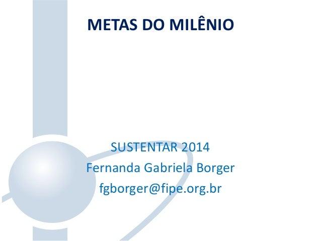 SUSTENTAR 2014 Fernanda Gabriela Borger fgborger@fipe.org.br METAS DO MILÊNIO