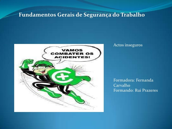 Fundamentos Gerais de Segurança do Trabalho<br />Actos inseguros<br />Formadora: Fernanda Carvalho<br />Formando: Rui...