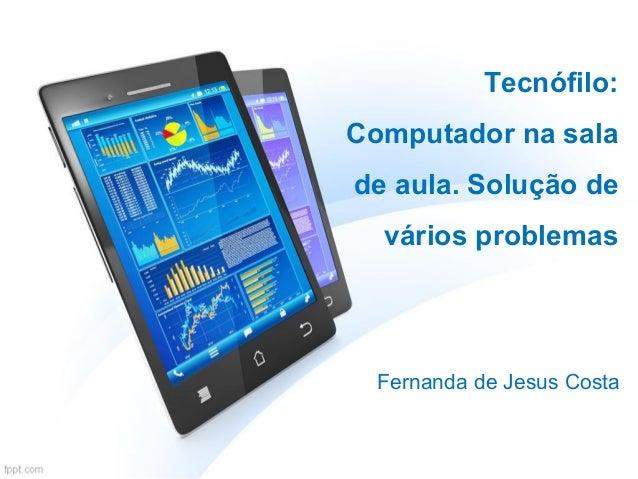 Tecnófilo: Computador na sala de aula. Solução de vários problemas Fernanda de Jesus Costa