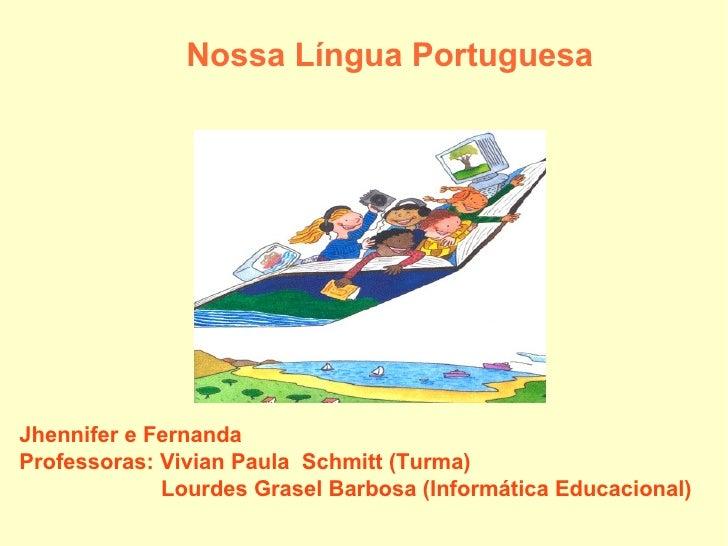 Nossa Língua Portuguesa Jhennifer e Fernanda Professoras: Vivian Paula  Schmitt (Turma) Lourdes Grasel Barbosa (Informáti...