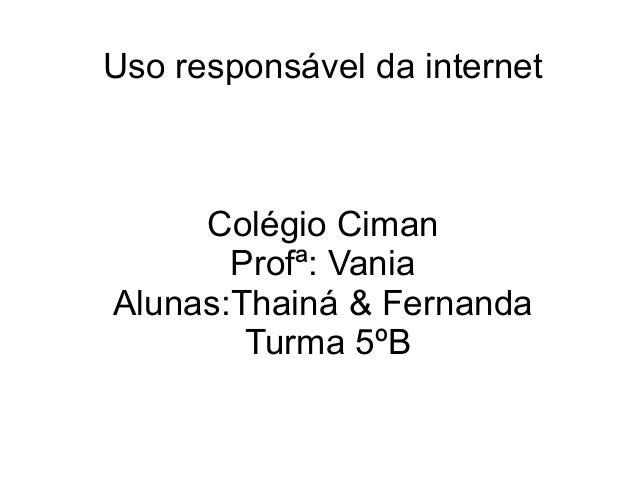 Uso responsável da internet Colégio Ciman Profª: Vania Alunas:Thainá & Fernanda Turma 5ºB