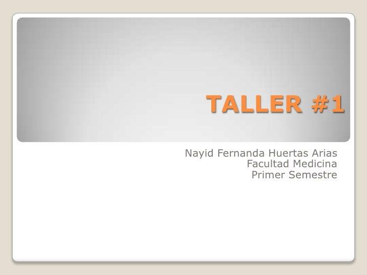 TALLER #1<br />Nayid Fernanda Huertas Arias<br />Facultad Medicina<br />Primer Semestre<br />