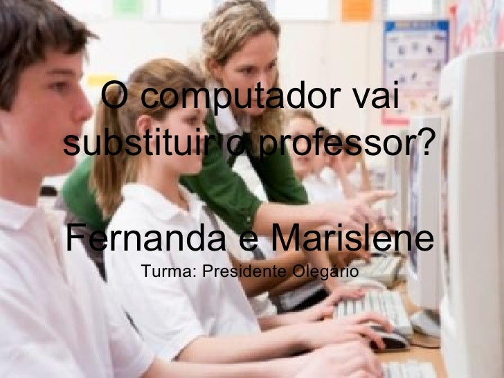 O computador vaisubstituir o professor?Fernanda e Marislene    Turma: Presidente Olegário