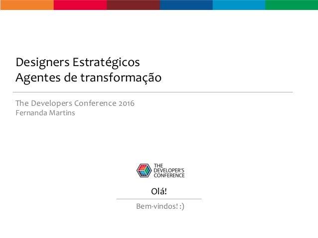 Designers Estratégicos Agentes de transformação The Developers Conference 2016 Fernanda Martins Olá! Bem-vindos! :)