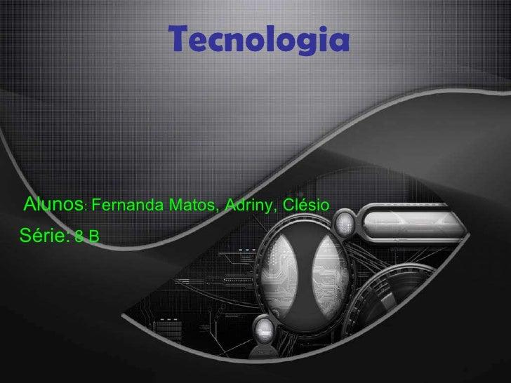 Tecnologia Alunos :  Fernanda Matos, Adriny, Clésio Série:   8 B