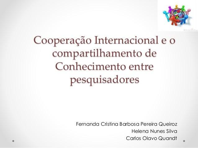 Cooperação Internacional e o  compartilhamento de  Conhecimento entre  pesquisadores  Fernanda Cristina Barbosa Pereira Qu...
