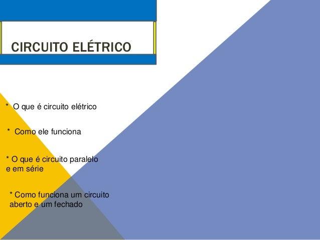 CIRCUITO ELÉTRICO  * O que é circuito elétrico * Como ele funciona  * O que é circuito paralelo e em série * Como funciona...
