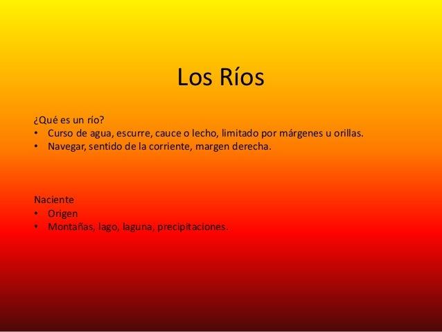 Los Ríos ¿Qué es un río? • Curso de agua, escurre, cauce o lecho, limitado por márgenes u orillas. • Navegar, sentido de l...