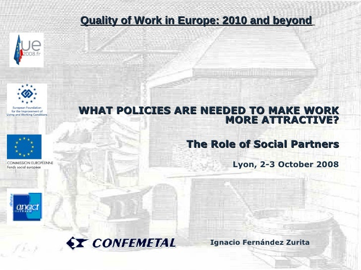 WHAT POLICIES ARE NEEDED TO MAKE WORK MORE ATTRACTIVE? The Role of Social Partners Lyon, 2-3 October 2008 Quality of Work ...