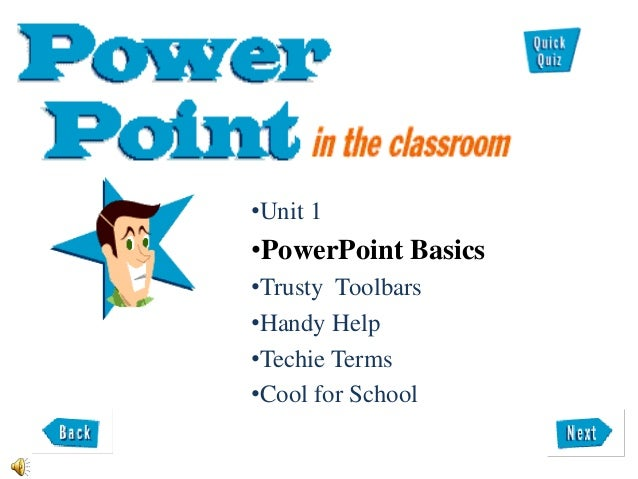 •Unit 1 •PowerPoint Basics •Trusty Toolbars •Handy Help •Techie Terms •Cool for School