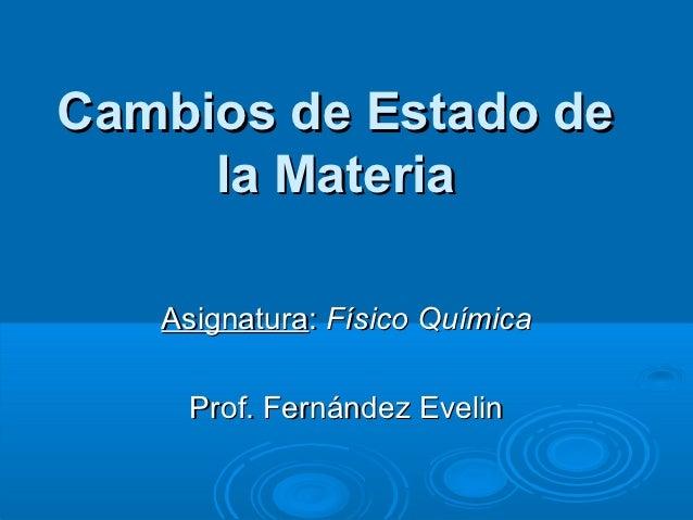 Cambios de Estado de     la Materia   Asignatura: Físico Química    Prof. Fernández Evelin