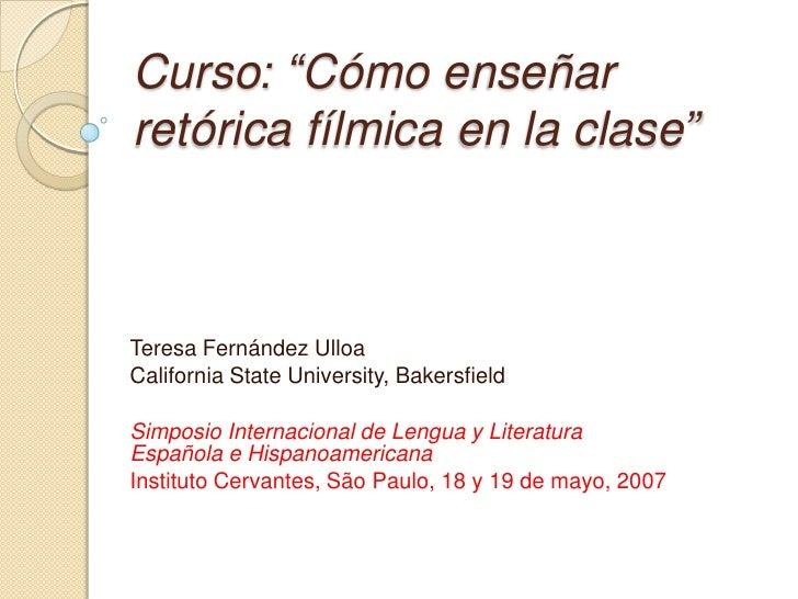 """Curso: """"Cómo enseñarretórica fílmica en la clase""""Teresa Fernández UlloaCalifornia State University, BakersfieldSimposio In..."""