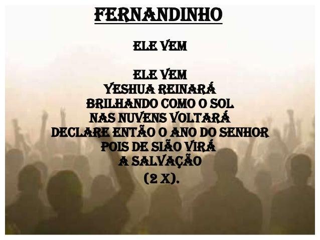 Fernandinho Ele Vem Ele vem Yeshua reinará Brilhando como o sol Nas nuvens voltará Declare então o ano do Senhor Pois de S...