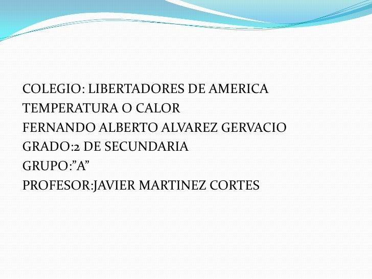 """COLEGIO: LIBERTADORES DE AMERICATEMPERATURA O CALORFERNANDO ALBERTO ALVAREZ GERVACIOGRADO:2 DE SECUNDARIAGRUPO:""""A""""PROFESOR..."""