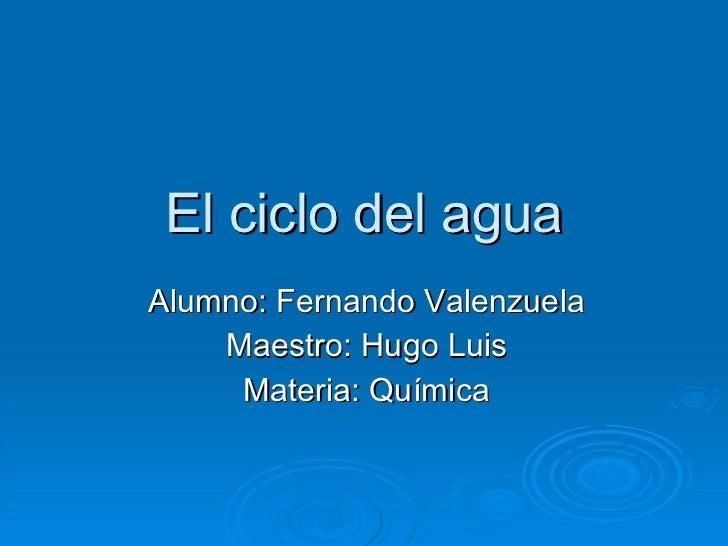 El ciclo del agua Alumno: Fernando Valenzuela Maestro: Hugo Luis Materia: Química