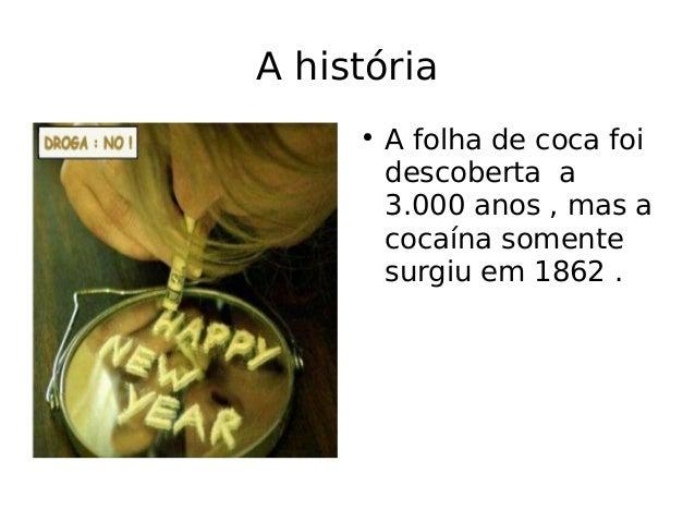 A história  A folha de coca foi descoberta a 3.000 anos , mas a cocaína somente surgiu em 1862 .