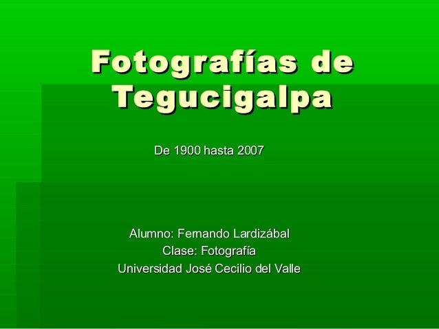 Fotografías deFotografías de TegucigalpaTegucigalpa Alumno: Fernando LardizábalAlumno: Fernando Lardizábal Clase: Fotograf...