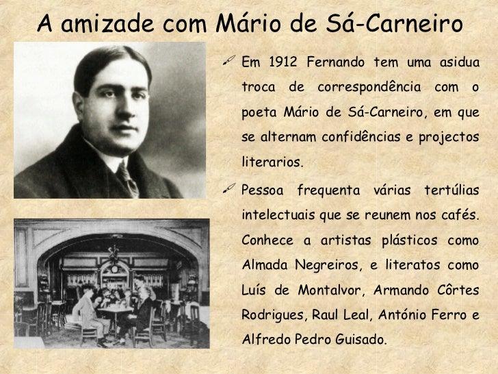 A amizade com Mário de Sá-Carneiro <ul><li>Em 1912 Fernando tem uma asidua troca de correspondência com o poeta Mário de S...
