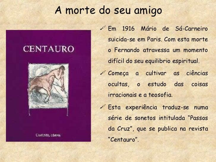 A morte do seu amigo <ul><li>Em 1916 Mário de Sá-Carneiro suicida-se em Paris. Com esta morte o Fernando atravessa um mome...