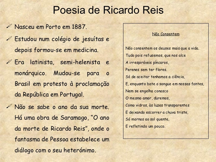 Poesia de Ricardo Reis <ul><li>Nasceu em Porto em 1887. </li></ul><ul><li>Estudou num colégio de jesuítas e depois formou-...