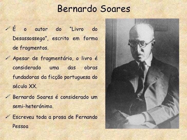 """Bernardo Soares <ul><li>É o autor do """"Livro do Desassossego"""", escrito em forma de fragmentos.  </li></ul><ul><li>Apesar de..."""