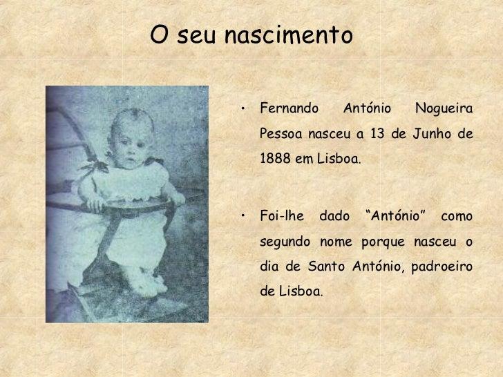 O seu nascimento <ul><li>Fernando António Nogueira Pessoa nasceu a 13 de Junho de 1888 em Lisboa. </li></ul><ul><li>Foi-lh...