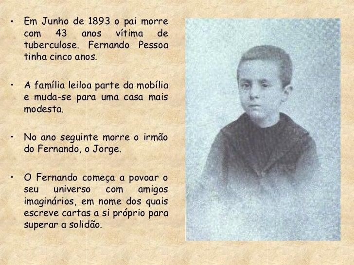 <ul><li>Em Junho de 1893 o pai morre com 43 anos vítima de tuberculose. Fernando Pessoa tinha cinco anos. </li></ul><ul><l...