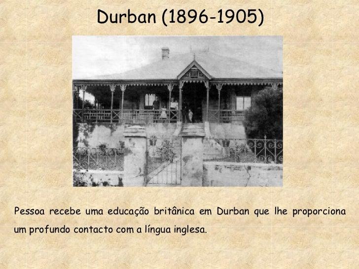 Durban (1896-1905) Pessoa recebe uma educação britânica em Durban que lhe proporciona um profundo contacto com a língua in...