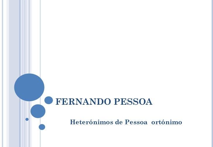 FERNANDO PESSOA Heterónimos de Pessoa  ortónimo