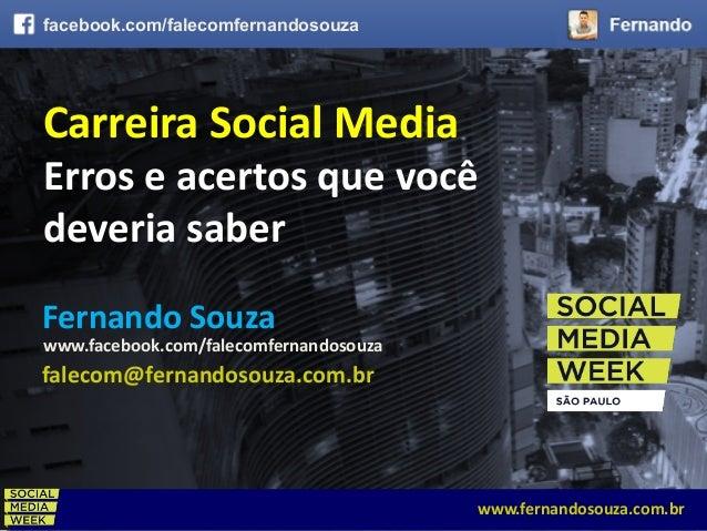 CARREIRA SOCIAL MEDIA - ERROS E ACERTOS QUE VOCÊ DEVERIA SABERwww.fernandosouza.com.br CarreiraSocialMedia Erroseacer...