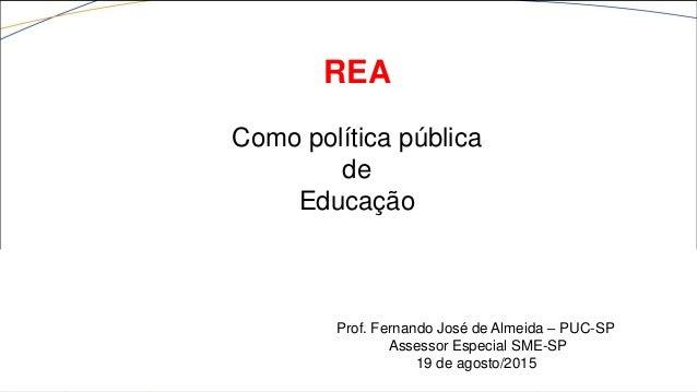 Prof. Fernando José de Almeida – PUC-SP Assessor Especial SME-SP 19 de agosto/2015 REA Como política pública de Educação