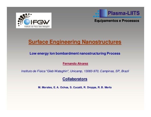 Surface Engineering Nanostructures Low energy Ion bombardment nanostructuring Process Fernando Alvarez Instituto de Física...