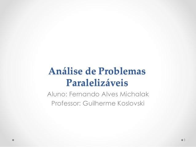 Análise de Problemas Paralelizáveis Aluno: Fernando Alves Michalak Professor: Guilherme Koslovski  1