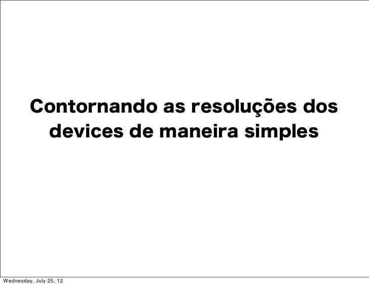 Contornando as resoluções dos          devices de maneira simplesWednesday, July 25, 12