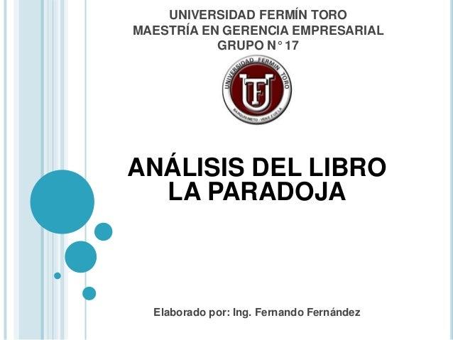 UNIVERSIDAD FERMÍN TORO MAESTRÍA EN GERENCIA EMPRESARIAL GRUPO N° 17 ANÁLISIS DEL LIBRO LA PARADOJA Elaborado por: Ing. Fe...
