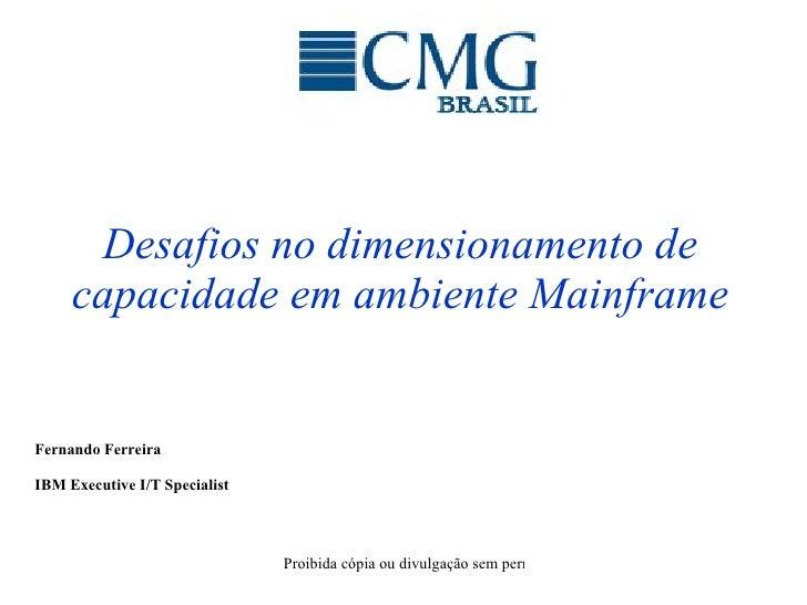 Desafios no dimensionamento de capacidade em ambiente Mainframe Fernando Ferreira IBM Executive I/T Specialist