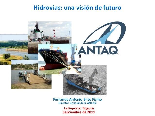 Hidrovías: una visión de futuroFernando Antonio Brito FialhoDirector-General de la ANTAQLatinports, BogotáSeptiembre de 2011